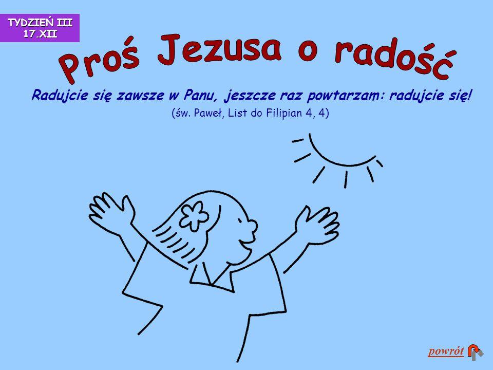TYDZIEŃ III 17.XII Proś Jezusa o radość. Radujcie się zawsze w Panu, jeszcze raz powtarzam: radujcie się! (św. Paweł, List do Filipian 4, 4)