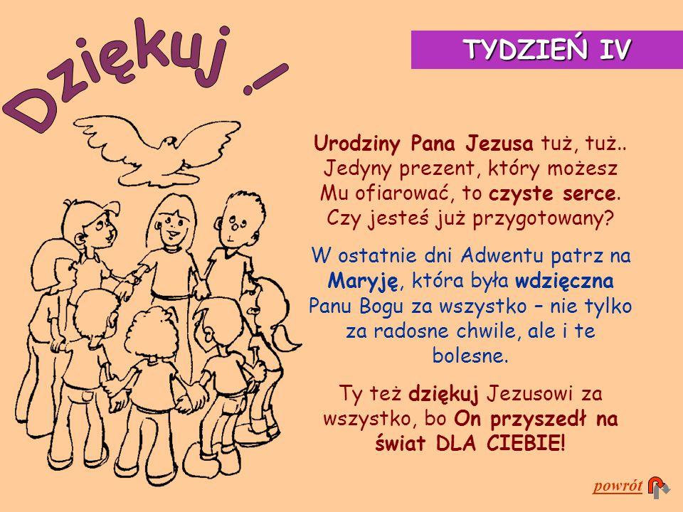 TYDZIEŃ IV Dziękuj ! Urodziny Pana Jezusa tuż, tuż.. Jedyny prezent, który możesz Mu ofiarować, to czyste serce. Czy jesteś już przygotowany
