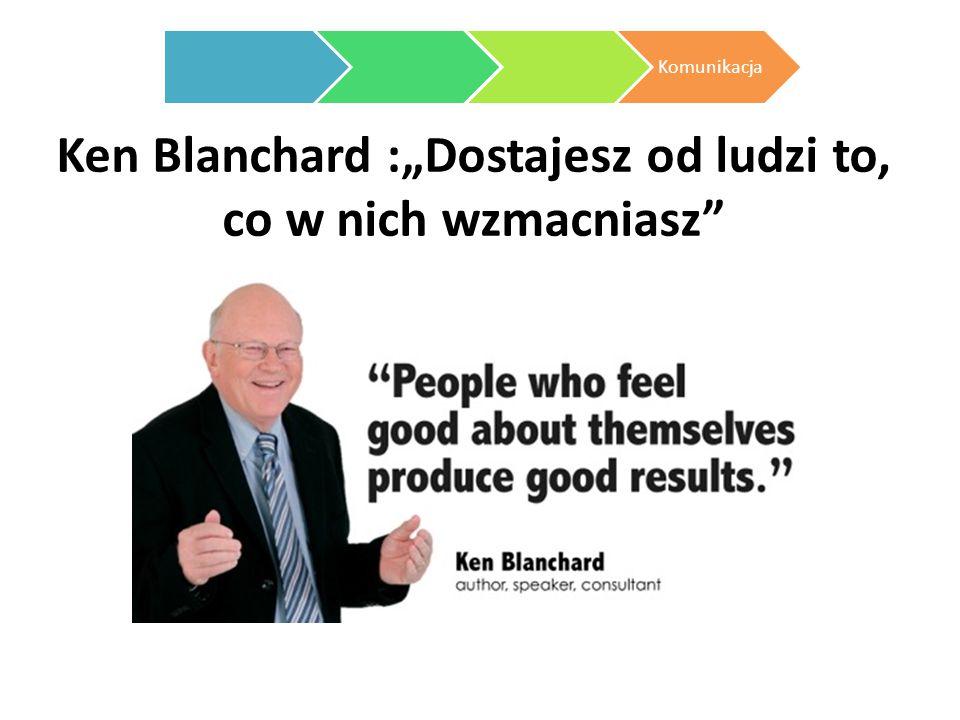 """Ken Blanchard :""""Dostajesz od ludzi to, co w nich wzmacniasz"""