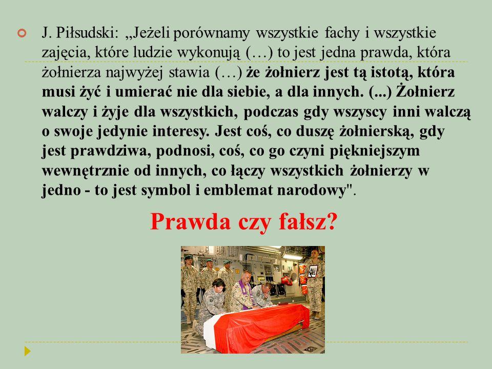 """J. Piłsudski: """"Jeżeli porównamy wszystkie fachy i wszystkie zajęcia, które ludzie wykonują (…) to jest jedna prawda, która żołnierza najwyżej stawia (…) że żołnierz jest tą istotą, która musi żyć i umierać nie dla siebie, a dla innych. (...) Żołnierz walczy i żyje dla wszystkich, podczas gdy wszyscy inni walczą o swoje jedynie interesy. Jest coś, co duszę żołnierską, gdy jest prawdziwa, podnosi, coś, co go czyni piękniejszym wewnętrznie od innych, co łączy wszystkich żołnierzy w jedno - to jest symbol i emblemat narodowy ."""