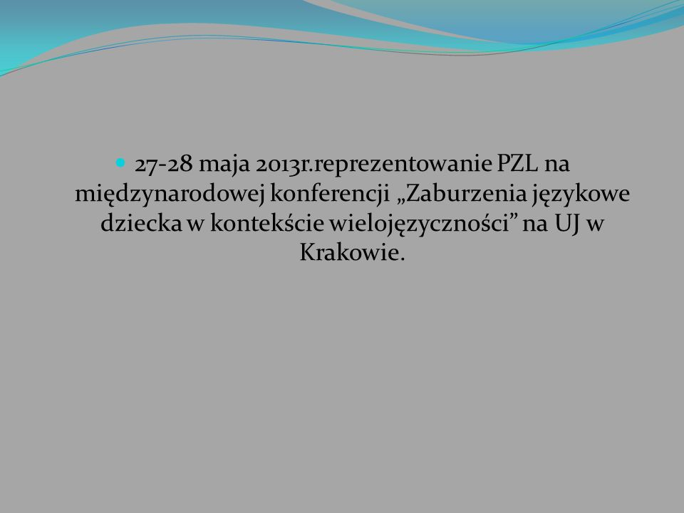 """27-28 maja 2013r.reprezentowanie PZL na międzynarodowej konferencji """"Zaburzenia językowe dziecka w kontekście wielojęzyczności na UJ w Krakowie."""