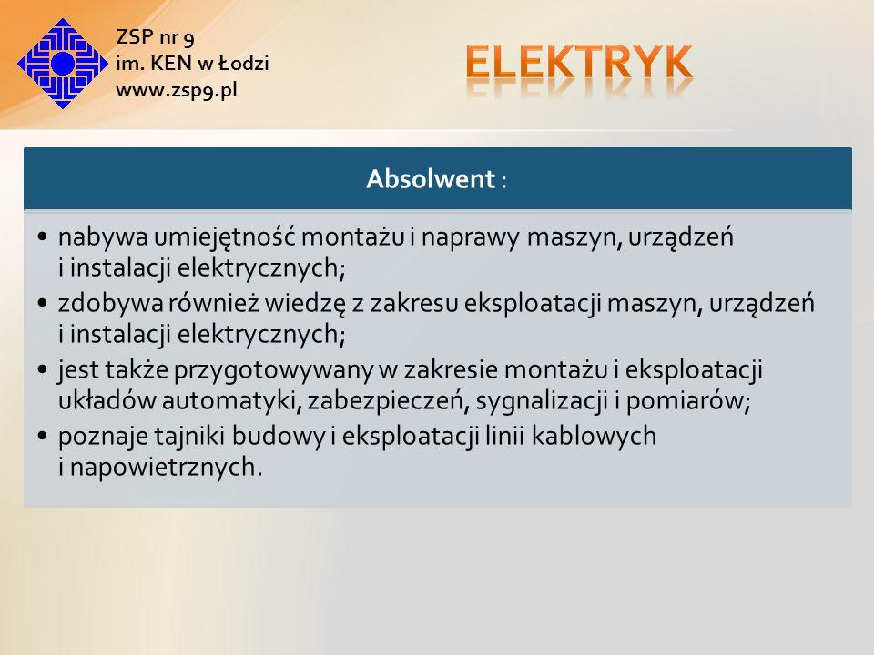 elektryk ZSP nr 9. im. KEN w Łodzi. www.zsp9.pl. Absolwent : nabywa umiejętność montażu i naprawy maszyn, urządzeń i instalacji elektrycznych;