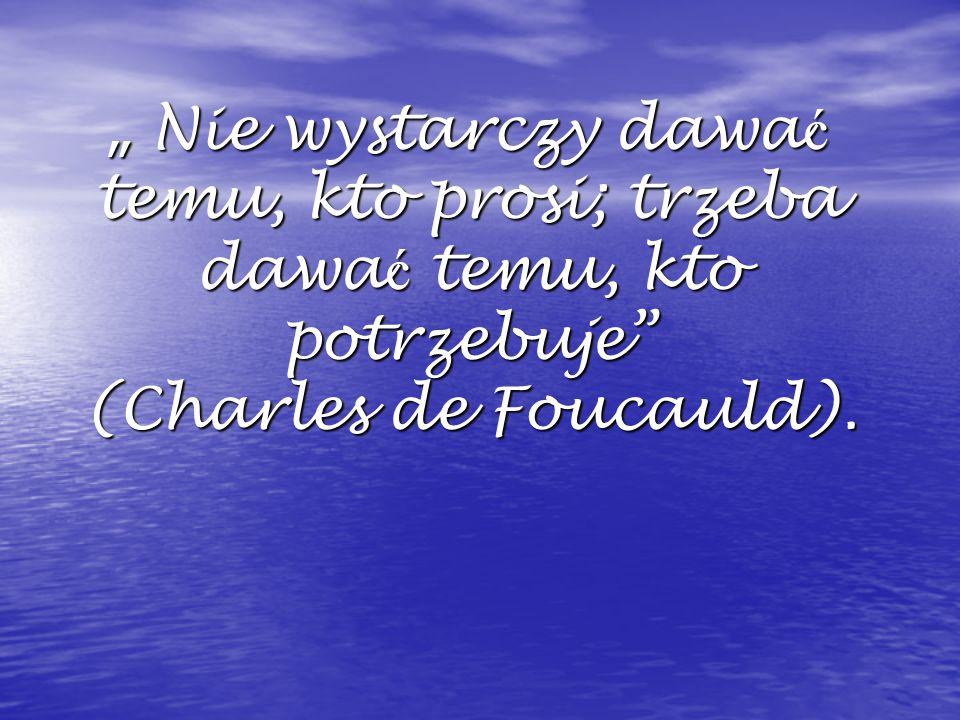 """"""" Nie wystarczy dawać temu, kto prosi; trzeba dawać temu, kto potrzebuje (Charles de Foucauld)."""