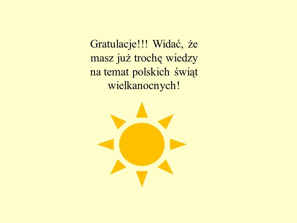 Gratulacje!!! Widać, że masz już trochę wiedzy na temat polskich świąt wielkanocnych!