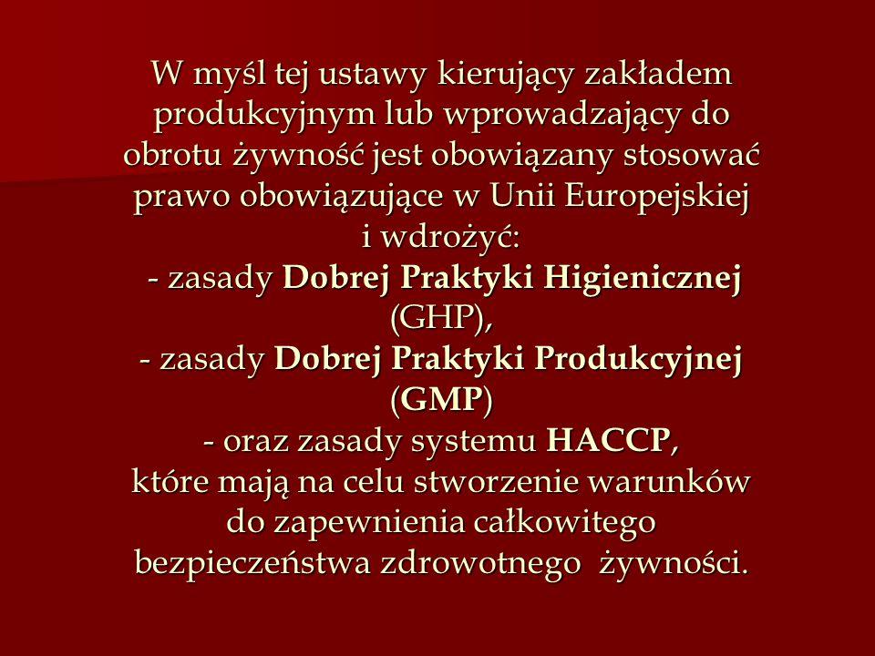 W myśl tej ustawy kierujący zakładem produkcyjnym lub wprowadzający do obrotu żywność jest obowiązany stosować prawo obowiązujące w Unii Europejskiej i wdrożyć: - zasady Dobrej Praktyki Higienicznej (GHP), - zasady Dobrej Praktyki Produkcyjnej (GMP) - oraz zasady systemu HACCP, które mają na celu stworzenie warunków do zapewnienia całkowitego bezpieczeństwa zdrowotnego żywności.