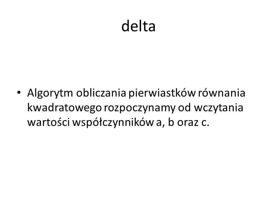 delta Algorytm obliczania pierwiastków równania kwadratowego rozpoczynamy od wczytania wartości współczynników a, b oraz c.