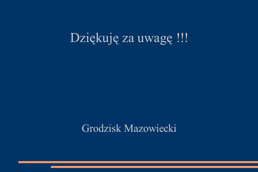 Dziękuję za uwagę !!! Grodzisk Mazowiecki