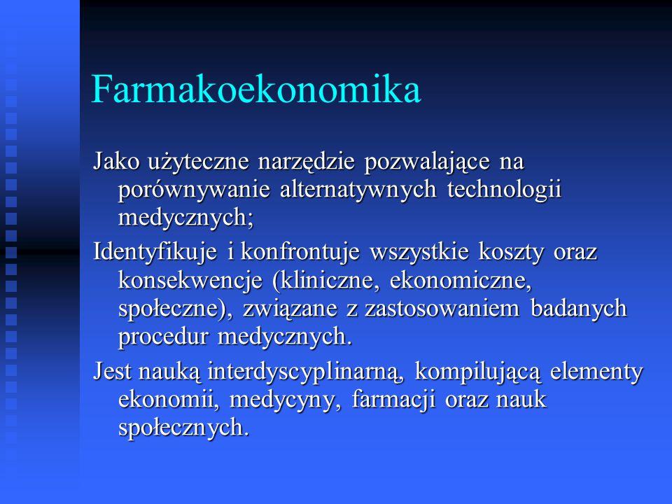 Farmakoekonomika Jako użyteczne narzędzie pozwalające na porównywanie alternatywnych technologii medycznych;