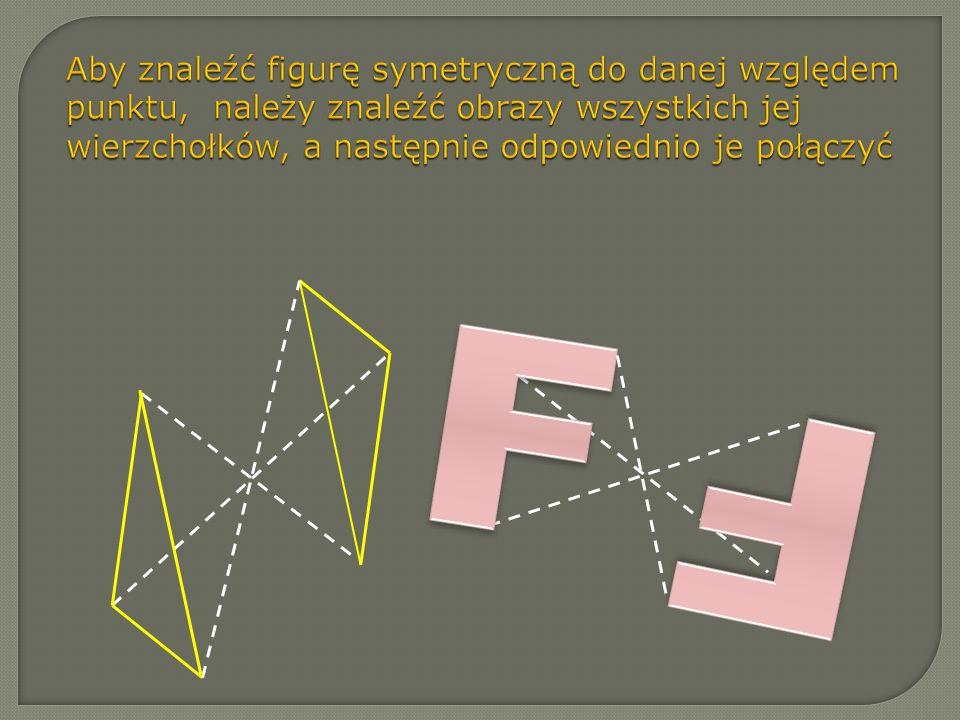Aby znaleźć figurę symetryczną do danej względem punktu, należy znaleźć obrazy wszystkich jej wierzchołków, a następnie odpowiednio je połączyć