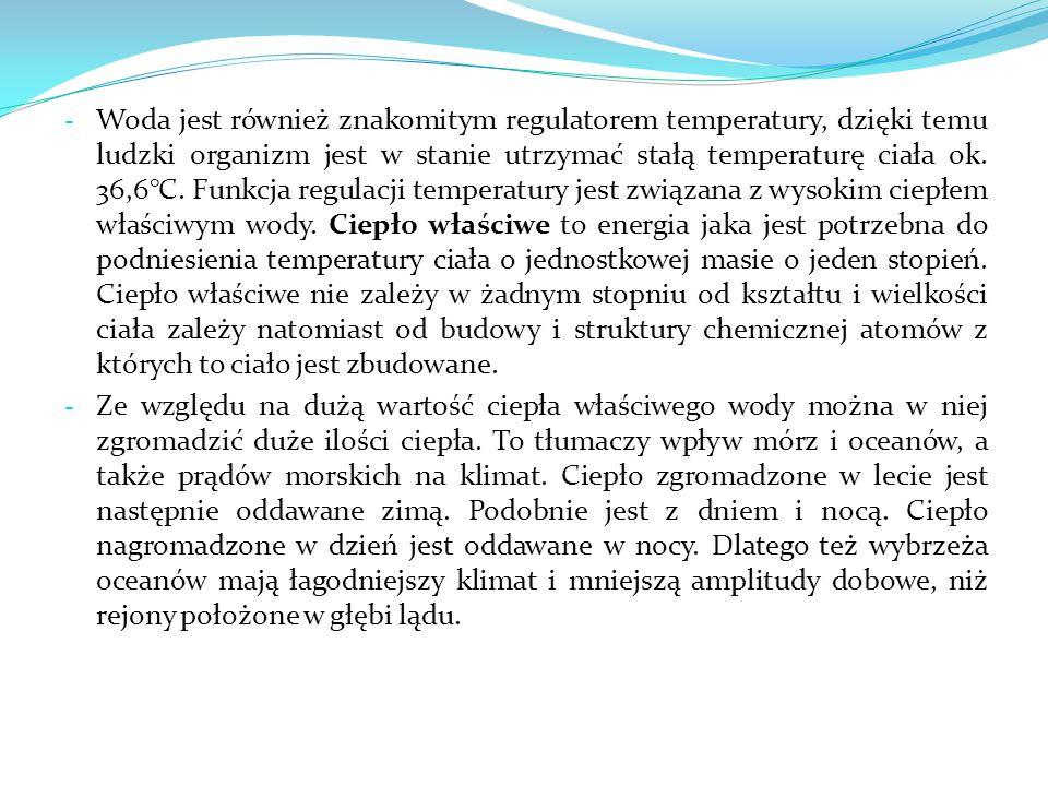Woda jest również znakomitym regulatorem temperatury, dzięki temu ludzki organizm jest w stanie utrzymać stałą temperaturę ciała ok. 36,6°C. Funkcja regulacji temperatury jest związana z wysokim ciepłem właściwym wody. Ciepło właściwe to energia jaka jest potrzebna do podniesienia temperatury ciała o jednostkowej masie o jeden stopień. Ciepło właściwe nie zależy w żadnym stopniu od kształtu i wielkości ciała zależy natomiast od budowy i struktury chemicznej atomów z których to ciało jest zbudowane.