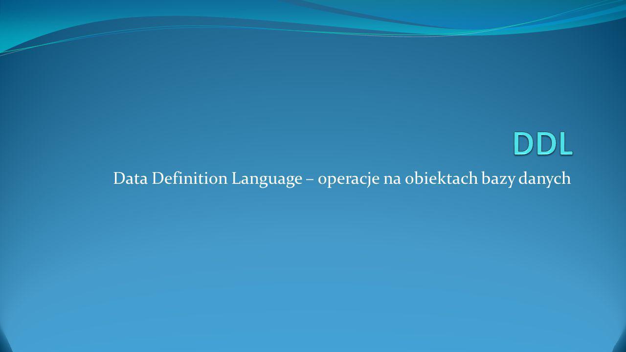 Data Definition Language – operacje na obiektach bazy danych
