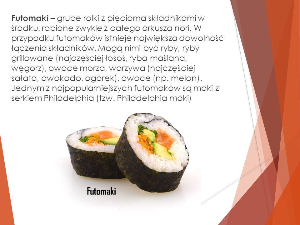 Futomaki – grube rolki z pięcioma składnikami w środku, robione zwykle z całego arkusza nori. W przypadku futomaków istnieje największa dowolność łączenia składników. Mogą nimi być ryby, ryby grillowane (najczęściej łosoś, ryba maślana, węgorz), owoce morza, warzywa (najczęściej sałata, awokado, ogórek), owoce (np. melon). Jednym z najpopularniejszych futomaków są maki z serkiem Philadelphia (tzw. Philadelphia maki)