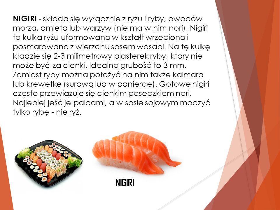 NIGIRI - składa się wyłącznie z ryżu i ryby, owoców morza, omleta lub warzyw (nie ma w nim nori). Nigiri to kulka ryżu uformowana w kształt wrzeciona i posmarowana z wierzchu sosem wasabi. Na tę kulkę kładzie się 2-3 milimetrowy plasterek ryby, który nie może być za cienki. Idealna grubość to 3 mm. Zamiast ryby można położyć na nim także kalmara lub krewetkę (surową lub w panierce). Gotowe nigiri często przewiązuje się cienkim paseczkiem nori. Najlepiej jeść je palcami, a w sosie sojowym moczyć tylko rybę - nie ryż.