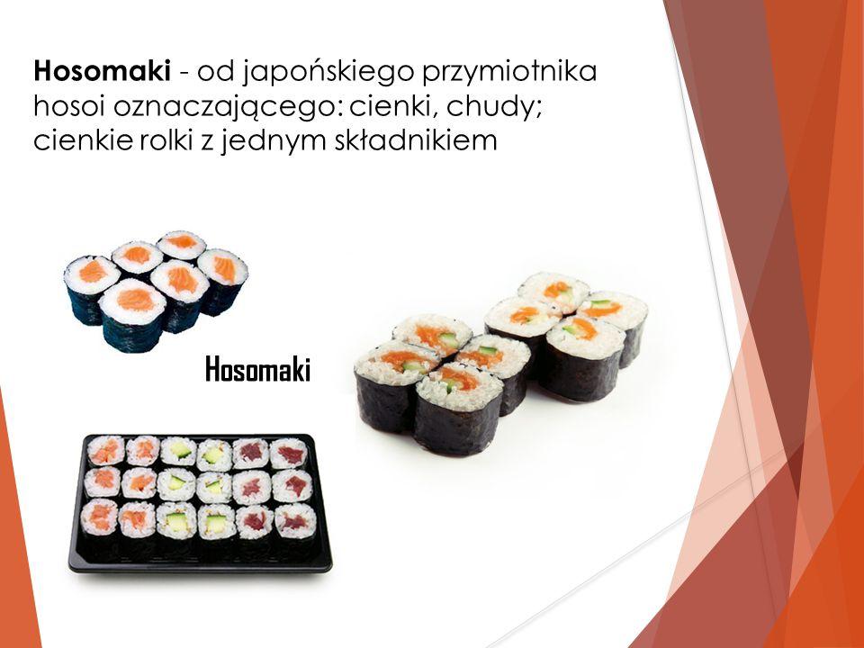 Hosomaki - od japońskiego przymiotnika hosoi oznaczającego: cienki, chudy; cienkie rolki z jednym składnikiem