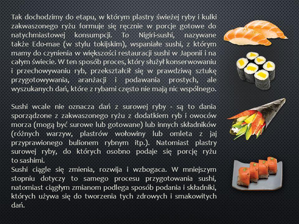 Tak dochodzimy do etapu, w którym plastry świeżej ryby i kulki zakwaszonego ryżu formuje się ręcznie w porcje gotowe do natychmiastowej konsumpcji. To Nigiri-sushi, nazywane także Edo-mae (w stylu tokijskim), wspaniałe sushi, z którym mamy do czynienia w większości restauracji sushi w Japonii i na całym świecie. W ten sposób proces, który służył konserwowaniu i przechowywaniu ryb, przekształcił się w prawdziwą sztukę przygotowywania, aranżacji i podawania prostych, ale wyszukanych dań, które z rybami często nie mają nic wspólnego. Sushi wcale nie oznacza dań z surowej ryby - są to dania sporządzone z zakwaszonego ryżu z dodatkiem ryb i owoców morza (mogą być surowe lub gotowane) lub innych składników (różnych warzyw, plastrów wołowiny lub omleta z jaj przyprawionego bulionem rybnym itp.). Natomiast plastry surowej ryby, do których osobno podaje się porcję ryżu to sashimi.