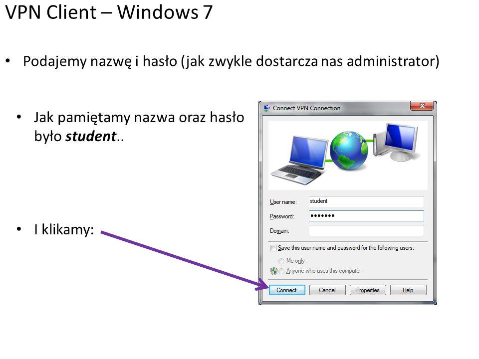 VPN Client – Windows 7 Podajemy nazwę i hasło (jak zwykle dostarcza nas administrator) Jak pamiętamy nazwa oraz hasło było student..