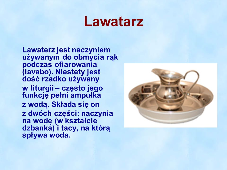 Lawatarz Lawaterz jest naczyniem używanym do obmycia rąk podczas ofiarowania (lavabo). Niestety jest dość rzadko używany.