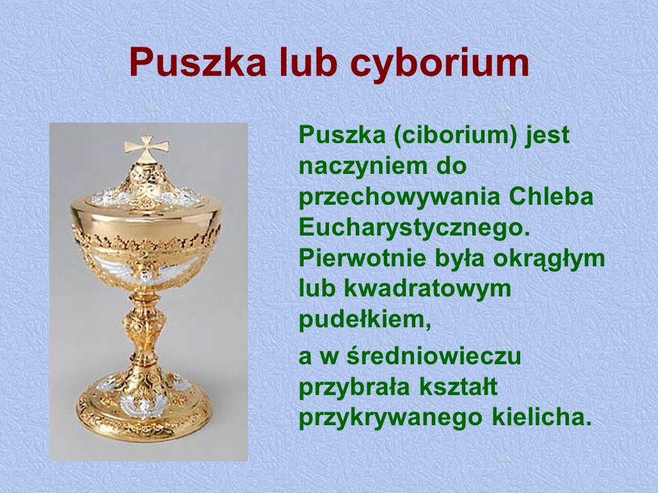 Puszka lub cyborium Puszka (ciborium) jest naczyniem do przechowywania Chleba Eucharystycznego. Pierwotnie była okrągłym lub kwadratowym pudełkiem,