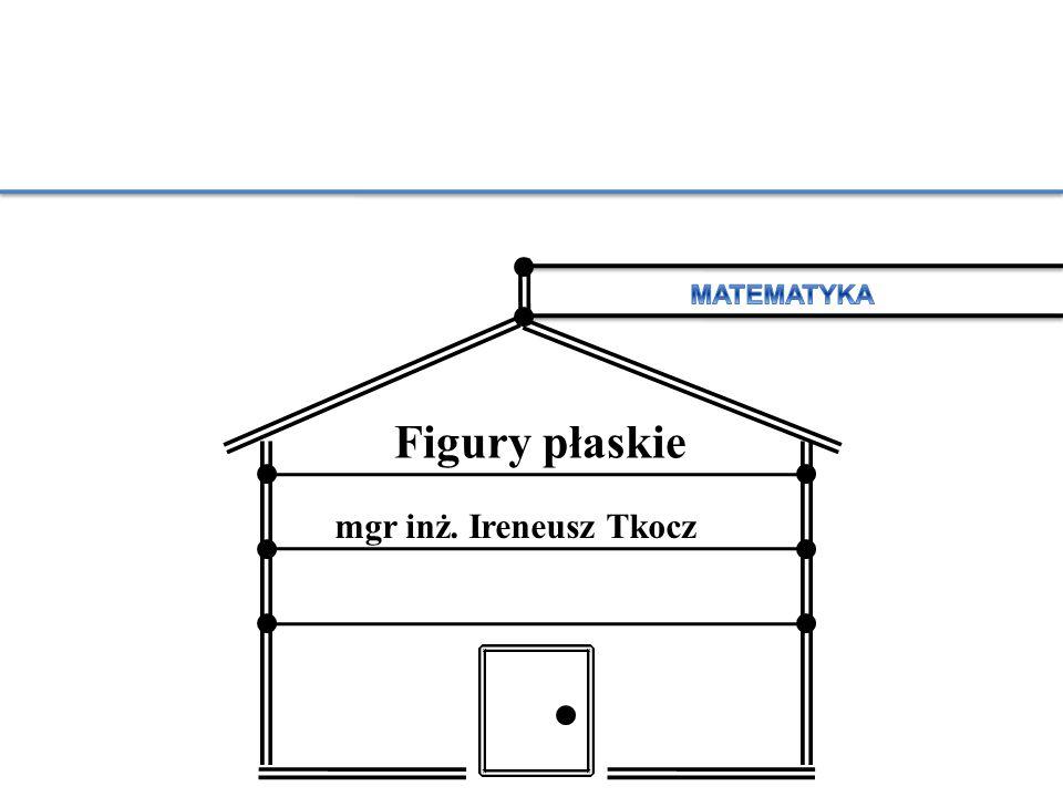 MATEMATYKA Figury płaskie mgr inż. Ireneusz Tkocz