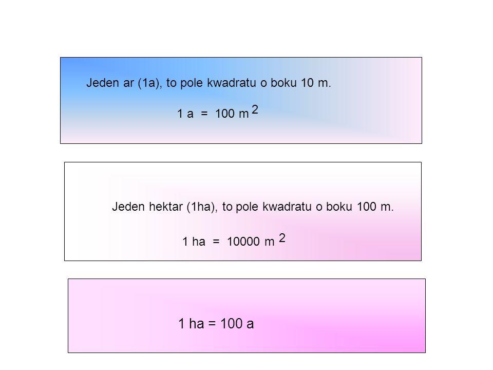 1 ha = 100 a Jeden ar (1a), to pole kwadratu o boku 10 m. 2
