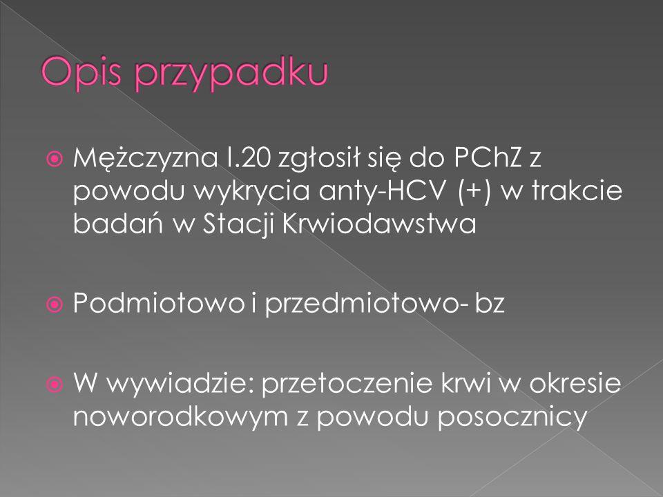 Opis przypadku Mężczyzna l.20 zgłosił się do PChZ z powodu wykrycia anty-HCV (+) w trakcie badań w Stacji Krwiodawstwa.
