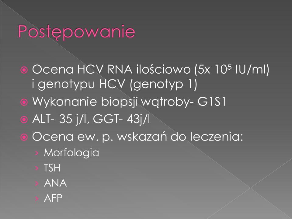 Postępowanie Ocena HCV RNA ilościowo (5x 105 IU/ml) i genotypu HCV (genotyp 1) Wykonanie biopsji wątroby- G1S1.