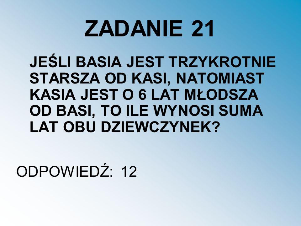 ZADANIE 21 JEŚLI BASIA JEST TRZYKROTNIE STARSZA OD KASI, NATOMIAST KASIA JEST O 6 LAT MŁODSZA OD BASI, TO ILE WYNOSI SUMA LAT OBU DZIEWCZYNEK