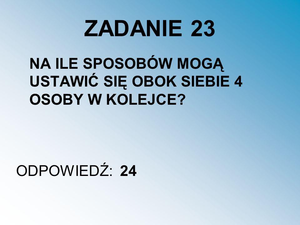 ZADANIE 23 NA ILE SPOSOBÓW MOGĄ USTAWIĆ SIĘ OBOK SIEBIE 4 OSOBY W KOLEJCE ODPOWIEDŹ: 24