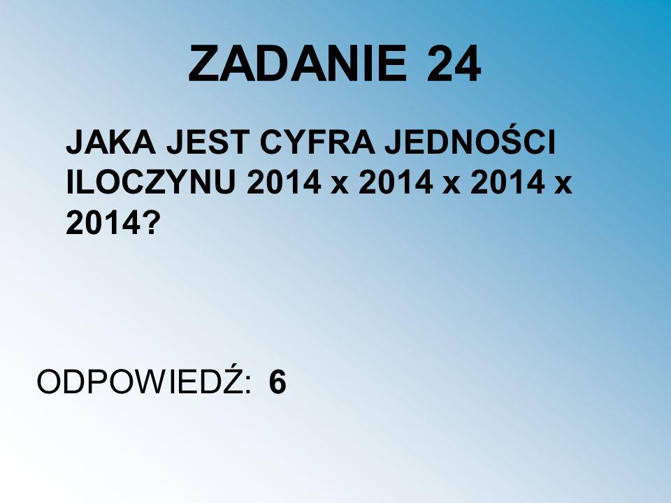 ZADANIE 24 JAKA JEST CYFRA JEDNOŚCI ILOCZYNU 2014 x 2014 x 2014 x 2014 ODPOWIEDŹ: 6