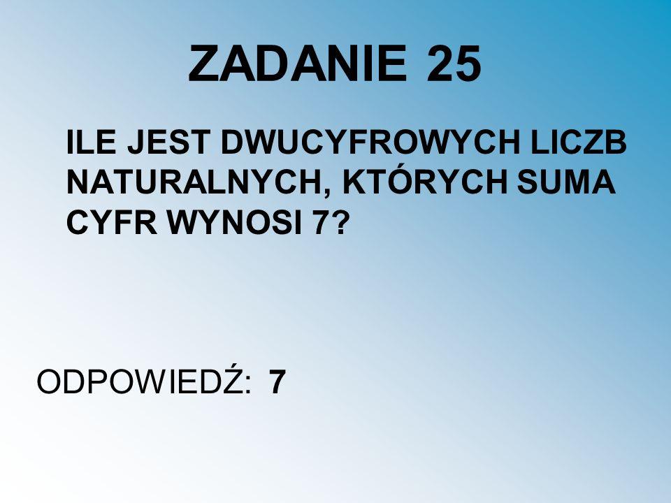 ZADANIE 25 ILE JEST DWUCYFROWYCH LICZB NATURALNYCH, KTÓRYCH SUMA CYFR WYNOSI 7 ODPOWIEDŹ: 7