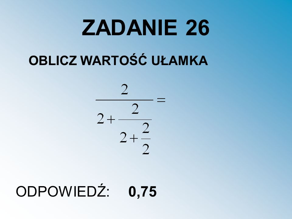 ZADANIE 26 OBLICZ WARTOŚĆ UŁAMKA ODPOWIEDŹ: 0,75