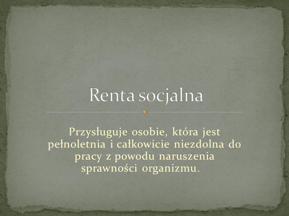 Renta socjalna Przysługuje osobie, która jest pełnoletnia i całkowicie niezdolna do pracy z powodu naruszenia sprawności organizmu.