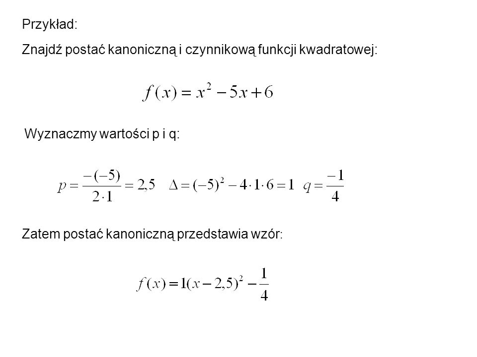Przykład: Znajdź postać kanoniczną i czynnikową funkcji kwadratowej: Wyznaczmy wartości p i q: Zatem postać kanoniczną przedstawia wzór:
