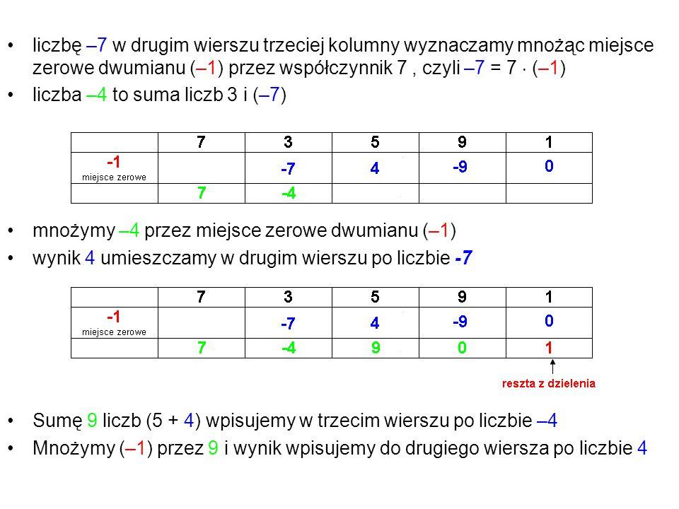 liczbę –7 w drugim wierszu trzeciej kolumny wyznaczamy mnożąc miejsce zerowe dwumianu (–1) przez współczynnik 7 , czyli –7 = 7  (–1)
