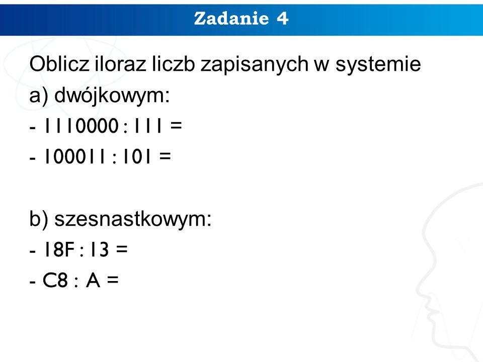 Zadanie 4 Oblicz iloraz liczb zapisanych w systemie a) dwójkowym: - 1110000 : 111 = - 100011 : 101 = b) szesnastkowym: - 18F : 13 = - C8 : A =