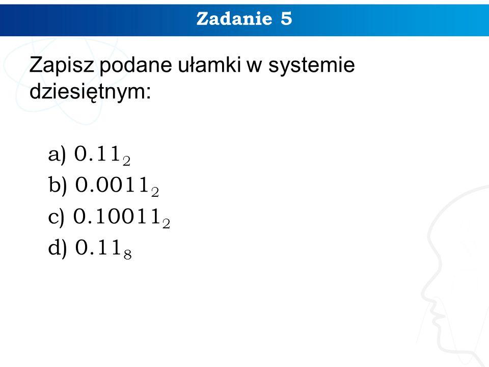 Zadanie 5 Zapisz podane ułamki w systemie dziesiętnym: a) 0.112 b) 0.00112 c) 0.100112 d) 0.118