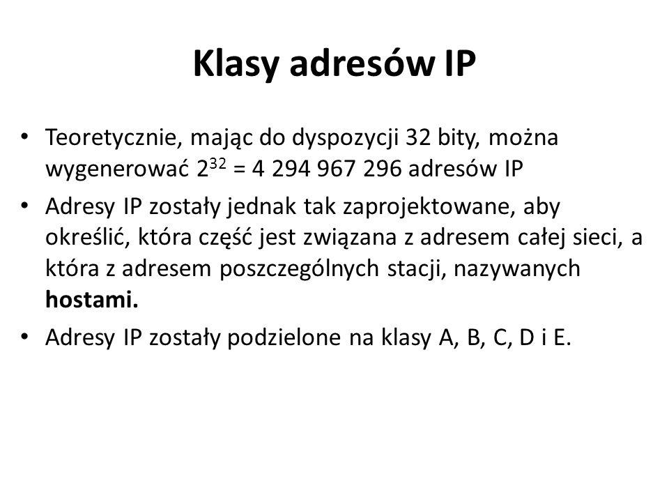 Klasy adresów IP Teoretycznie, mając do dyspozycji 32 bity, można wygenerować 232 = 4 294 967 296 adresów IP.