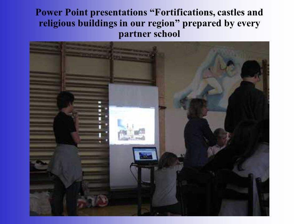 Power Point presentations Fortifications, castles and religious buildings in our region prepared by every partner school