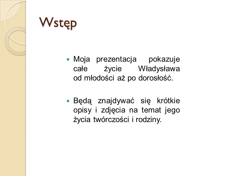 Wstęp Moja prezentacja pokazuje całe życie Władysława od młodości aż po dorosłość.