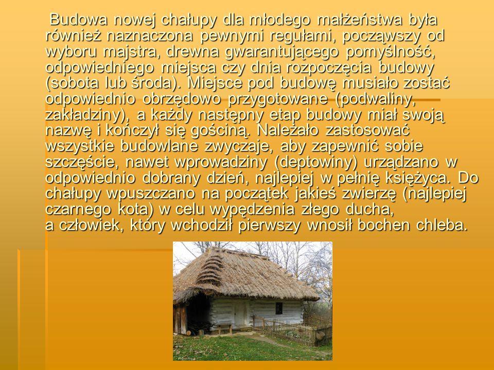 Budowa nowej chałupy dla młodego małżeństwa była również naznaczona pewnymi regułami, począwszy od wyboru majstra, drewna gwarantującego pomyślność, odpowiedniego miejsca czy dnia rozpoczęcia budowy (sobota lub środa).