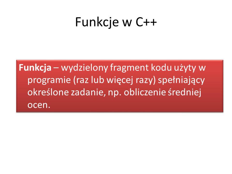 Funkcje w C++ Funkcja – wydzielony fragment kodu użyty w programie (raz lub więcej razy) spełniający określone zadanie, np.