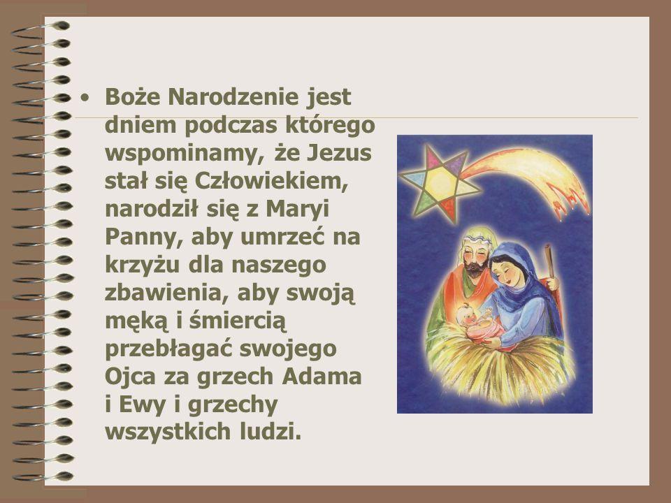 Boże Narodzenie jest dniem podczas którego wspominamy, że Jezus stał się Człowiekiem, narodził się z Maryi Panny, aby umrzeć na krzyżu dla naszego zbawienia, aby swoją męką i śmiercią przebłagać swojego Ojca za grzech Adama i Ewy i grzechy wszystkich ludzi.