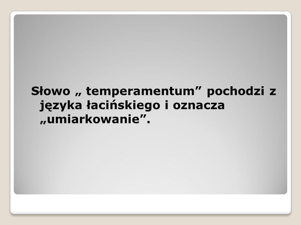 """Słowo """" temperamentum pochodzi z języka łacińskiego i oznacza """"umiarkowanie ."""