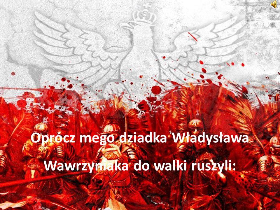 Oprócz mego dziadka Władysława Wawrzyniaka do walki ruszyli: