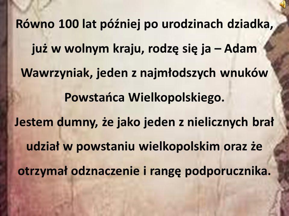 Równo 100 lat później po urodzinach dziadka, już w wolnym kraju, rodzę się ja – Adam Wawrzyniak, jeden z najmłodszych wnuków Powstańca Wielkopolskiego.