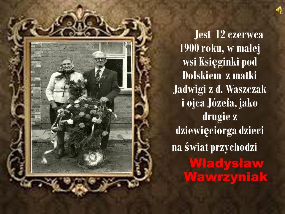 Jest 12 czerwca 1900 roku, w małej wsi Księginki pod Dolskiem z matki Jadwigi z d.