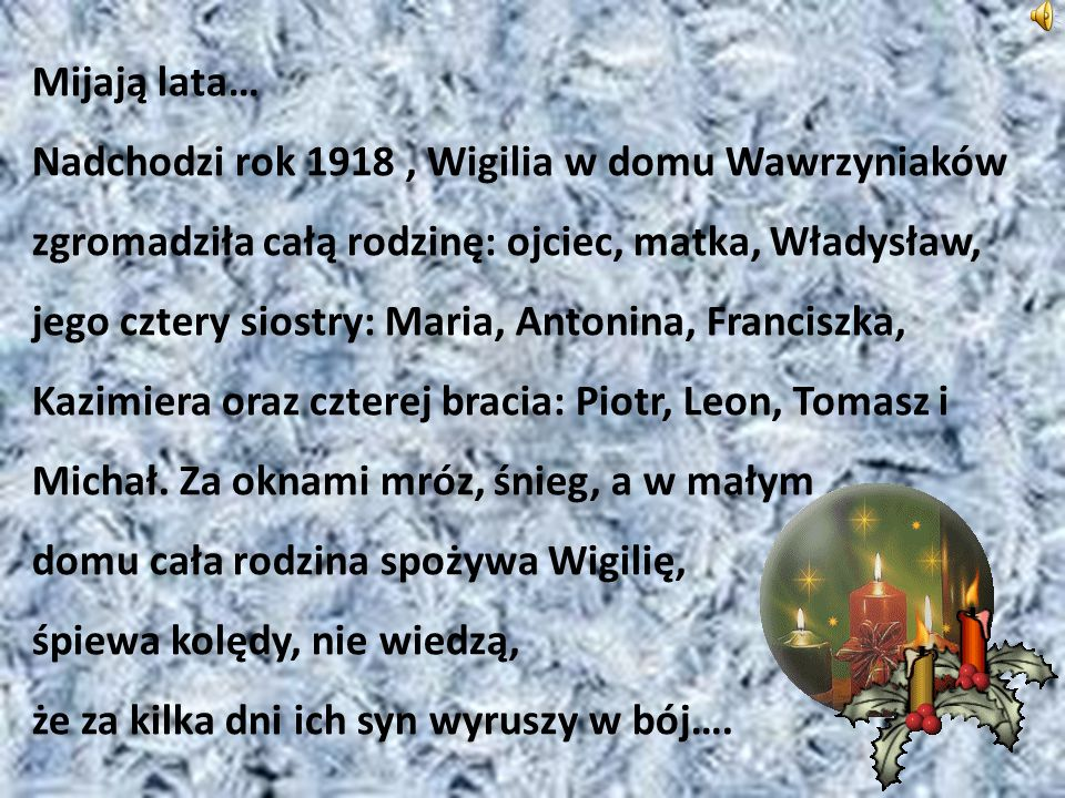 Mijają lata… Nadchodzi rok 1918 , Wigilia w domu Wawrzyniaków zgromadziła całą rodzinę: ojciec, matka, Władysław, jego cztery siostry: Maria, Antonina, Franciszka, Kazimiera oraz czterej bracia: Piotr, Leon, Tomasz i Michał.