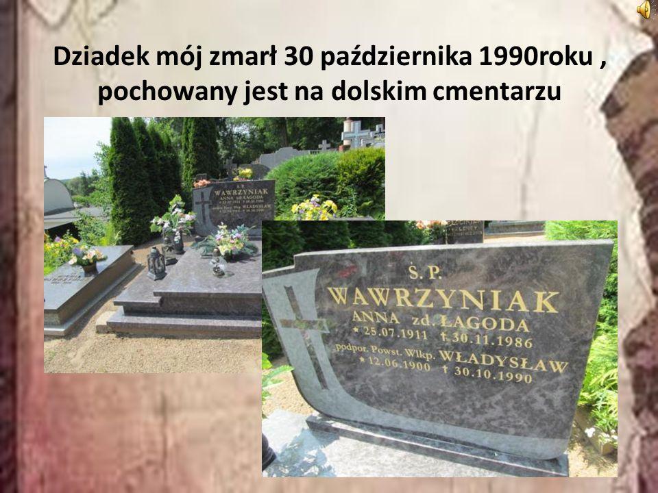 Dziadek mój zmarł 30 października 1990roku , pochowany jest na dolskim cmentarzu