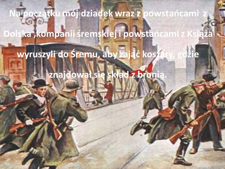 Na początku mój dziadek wraz z powstańcami z Dolska ,kompanii śremskiej i powstańcami z Książa wyruszyli do Śremu, aby zająć koszary, gdzie znajdował się skład z bronią.