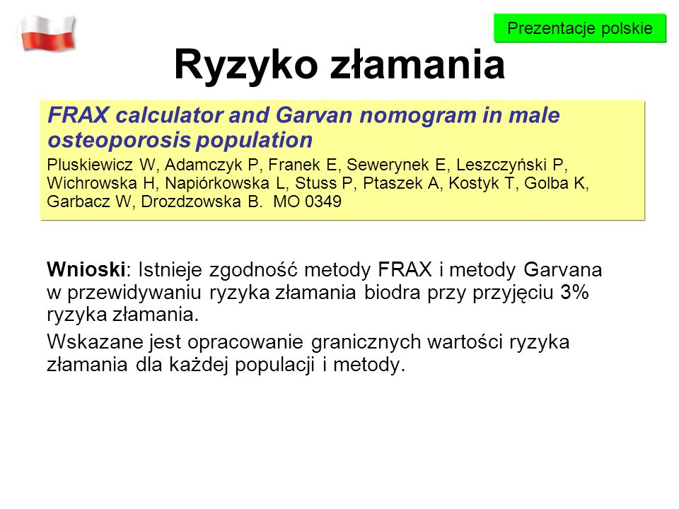Prezentacje polskie Ryzyko złamania. FRAX calculator and Garvan nomogram in male osteoporosis population.